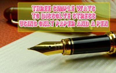 Three Simple Ways to Dissolve Stress Using Only Paper and a Pen